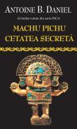 Machu Pichu, Cetatea Secreta - Antoine B. Daniel