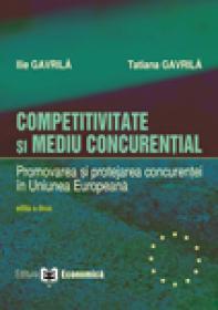 Competitivitate si mediu concurential. Promovarea si protejarea concurentei in Uniunea Europeana, editia a II-a - Ilie Gavrila , Tatiana Gavrila