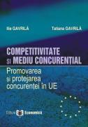 Competitivitate si mediu concurential. Promovarea si protejarea concurentei in Uniunea Europeana - Ilie Gavrila , Tatiana Gavrila