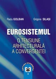 Eurosistemul - o tensiune arhitecturala a convergentei - Radu Golban , Grigore Silasi