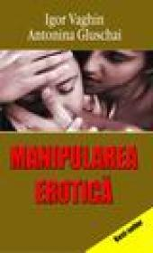 Manipularea erotica - Igor Vaghin, Antonia Gluschai
