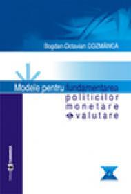 Modele pentru fundamentarea politicilor monetare si valutare - Bogdan-Octavian Cozmanca