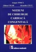 Notiuni de chirurgie cardiaca congenitala - Grigore Tinica,                                                              Liliana Colar, Alexandru                                                              Ciucu