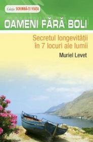 Oameni fara boli - Secretul longevitatii in 7 locuri ale lumii - Muriel Levet