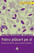 Patru placeri pe zi. Binefacerile placerii asupra corpului si spiritului - Evelyne Bissone Jeufroy