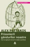 Prizonierii gandurilor noastre. Cum sa gasesti sensul in viata si profesie - Alex Pattakos