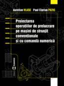 Proiectarea operatiilor de prelucrare pe masini de strunjit conventionale si cu comanda numerica - Aurelian Vlase , Paul Ciprian Patic