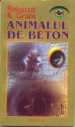 Animalul De Beton - Grant Roberto R.