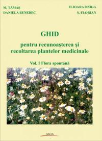 Ghid Pentru Recunoasterea si Recoltarea Plantelor Medicinale, Vol I - Tamas M., Benedec Daniela, Oniga Ilioara, Flori S.