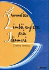 Gramatica Limbii Engleze Prin Idiomuri  - Cristina Ionescu