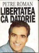 Libertatea Ca Datorie - Petre Roman