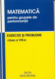 Matematica Pentru Grupele De Performanta, Exercitii si Probleme, Clasa A Viii-a - Groza Ioan, Andrea Vasile, si Altii