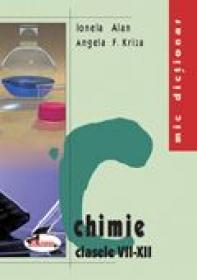 Mic Dictionar De Chimie. Clasele Vii-xii  - Ionela Alan, Angela F. Kriza