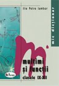 Mic Dictionar De Matematica. Multimi si Functii. Clasele Ix-xii  - Ilie Petre Iambor