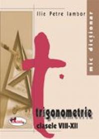 Mic Dictionar De Trigonometrie. Clasele Viii-xii  - Ilie Petre Iambor