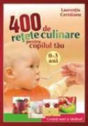 400 de retete culinare pentru copilul tau 0-3 ani / retiparire - Laurentiu Cernaianu