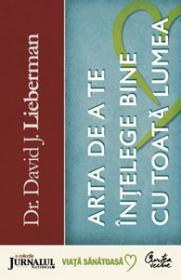 Arta de a te intelege bine cu toata lumea - Strategii de succes pentru solutionarea rapida a certurilor, conflictelor sau racirii relatiilor - Dr. David J. Lieberman