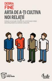 Arta de a-ti cultiva noi relatii - Initiaza conversatii, intretine-le, construieste relatii, dezvolta prietenii si extinde-ti afacerile - Debra Fine