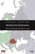 Branding Romania. Cum (ne)promovam imaginea de tara - Alina Dolea, Adriana Tarus