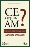 Ce optiuni am? - 26 de secrete pentru a te ajuta sa obtii rezultatele dorite in viata si in cariera - Michael Kerrigan