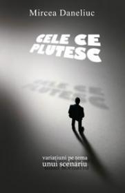 Cele ce plutesc - variatiuni pe tema unui scenariu - Mircea Daneliuc