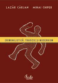 Criminalistica. Traditie si modernism - Prof. univ. dr. Lazar Carjan, Asist. univ. Mihai Chiper