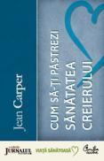 Cum sa-ti pastrezi sanatatea creierului (Editie Jurnalul National) - Editia a III-a - Jean Carper