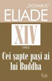 """DOSARUL"" Eliade vol. XIV, 1983, Cei sapte pasi ai lui Buddha - Mircea Handoca"
