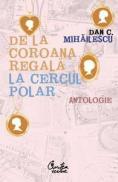 De la coroana regala la Cercul Polar - Antologie - Dan C. Mihailescu