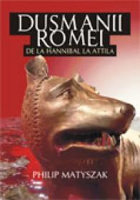 Dusmanii Romei. De la hannibal la attila - Philip Matyszak