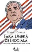 Fara umbra de indoiala - Presedintia lui George W. Bush - Robert Draper