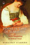 Femeia cu vasul de alabastru - Maria Magdalena si Sfintul Graal - Margaret Starbird