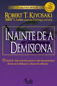 INAINTE DE A DEMISIONA - 10 lectii de viata autentica pentru orice intreprinzator - Robert T. Kiyosaki, Sharon L. Lechter