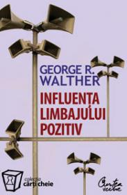 Influenta limbajului pozitiv. Stapaneste puterea limbajului pozitiv, limbajul succesului. Editia a II-a - George R. Walther