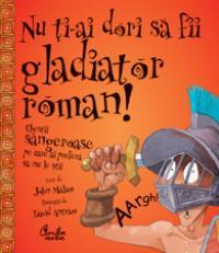 Nu ti-ai dori sa fii gladiator roman! - Chestii sangeroase pe care ai prefera sa nu le stii - John Malam