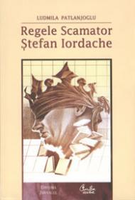 Regele Scamator - Stefan Iordache - Editia a II-a revazuta si adaugita - editie de lux - Ludmila Patlanjoglu