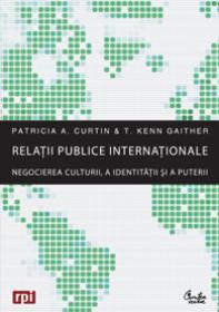 Relatii publice internationale - Negocierea culturii, a identitatii si a puterii - Patricia A. Curtin, T. Kenn Gaither