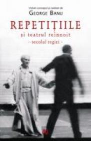 Repetitiile Si Teatrul Reinnoit. Secolul Regiei. - George Banu