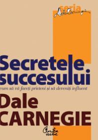 Secretele succesului. Cum sa va faceti prieteni si sa deveniti influent - Editia: a III-a - Dale Carnegie