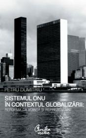 Sistemul ONU in contextul globalizarii: reforma ca vointa si reprezentare - Petru Dumitriu