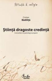 Stiinta dragoste credinta - Convorbiri cu patrologi europeni - Cristian Badilita
