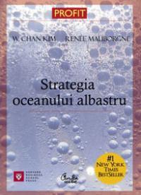 Strategia oceanului albastru. <Cum sa creezi zone de piata inedite, astfel incat concurenta sa devina irelevanta> - W. Chan Kim, Renee Mauborgne