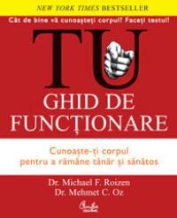 TU. Ghid de functionare. Cunoaste-ti corpul pentru a ramane tanar si sanatos - Editia a II-a - Dr. Michael F. Roizen, Dr. Mehmet C. Oz