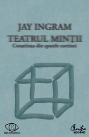 Teatrul mintii. Constiinta din spatele cortinei - Jay Ingram