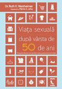 Viata sexuala dupa varsta de 50 de ani - Reaprinderea romantismului, pasiunii si emotiei! - Dr. Ruth K. Westheimer, Pierre A. Lehu