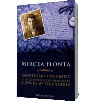 Ganditorul singuratic. Critica si practica filosofiei la Ludwig Wittgenstein - Mircea Flonta