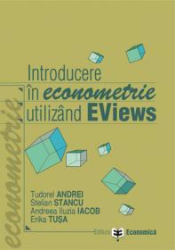 Introducere in econometrie utilizand EViews - Stelian Stancu , Tudorel Andrei , Andreea Iluzia Iacob , Erika Tusa
