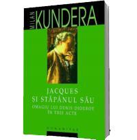 Jacques si stapanul sau. Omagiul lui Denis Diderot in trei acte - Milan Kundera