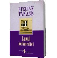 Luxul melancoliei - Stelian Tanase