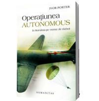 Operatiunea Autonomus. In Romania in vreme de razboi - Ivor Porter